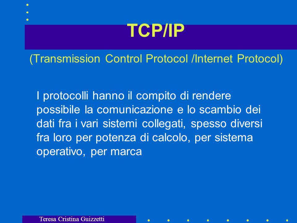 Teresa Cristina Guizzetti TCP/IP (Transmission Control Protocol /Internet Protocol) I protocolli hanno il compito di rendere possibile la comunicazione e lo scambio dei dati fra i vari sistemi collegati, spesso diversi fra loro per potenza di calcolo, per sistema operativo, per marca