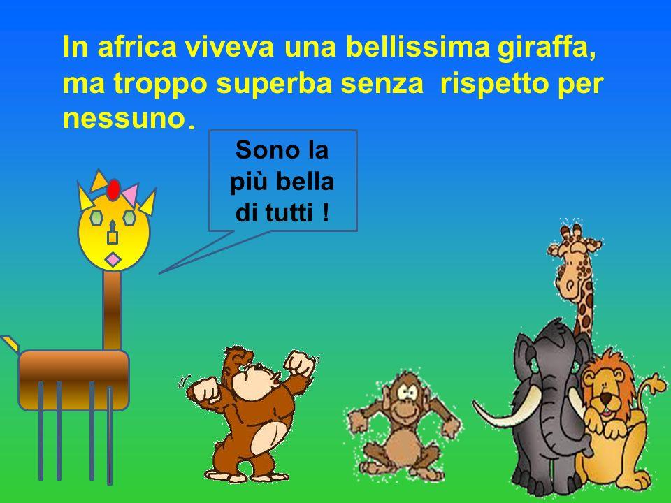 In africa viveva una bellissima giraffa, ma troppo superba senza rispetto per nessuno. Sono la più bella di tutti !