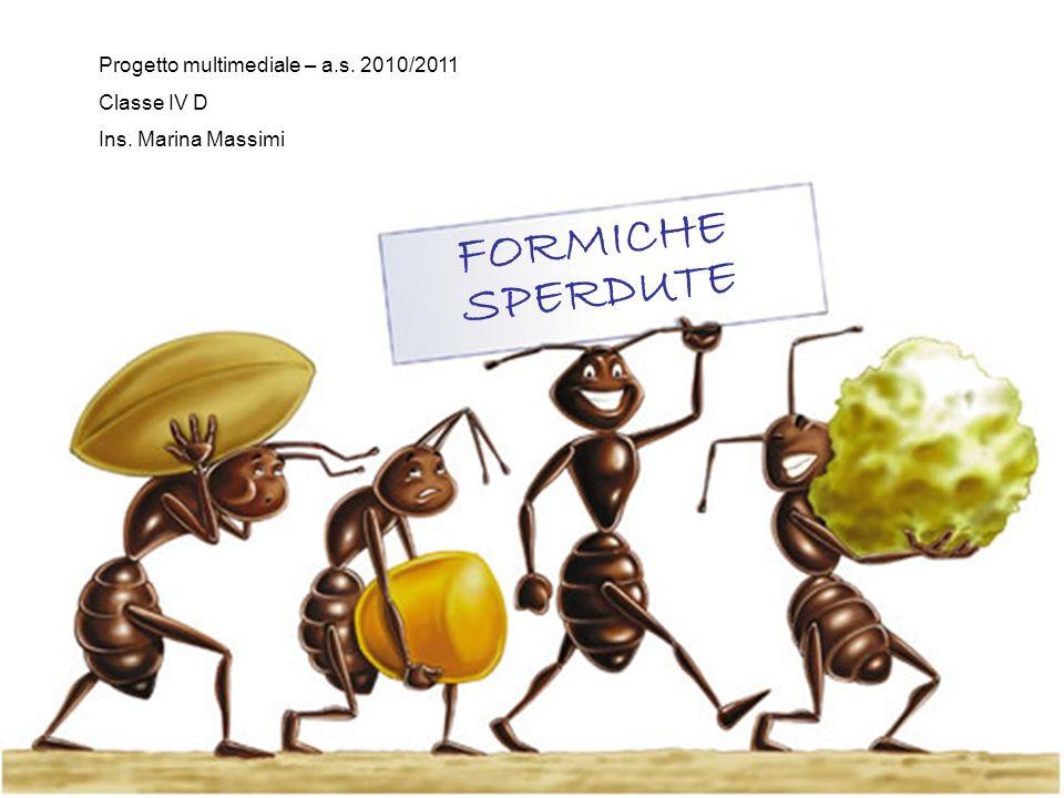 FORMICHE SPERDUTE Progetto multimediale – a.s. 2010/2011 Classe IV D Ins. Marina Massimi
