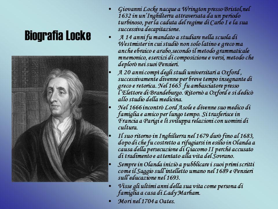 Biografia Locke Giovanni Locke nacque a Wrington presso Bristol,nel 1632 in unInghilterra attraversata da un periodo turbinoso, per la caduta del regi