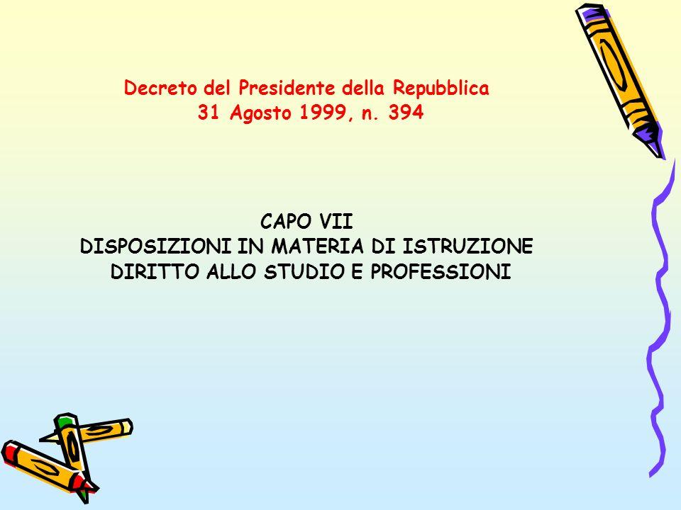 Decreto del Presidente della Repubblica 31 Agosto 1999, n. 394 CAPO VII DISPOSIZIONI IN MATERIA DI ISTRUZIONE DIRITTO ALLO STUDIO E PROFESSIONI