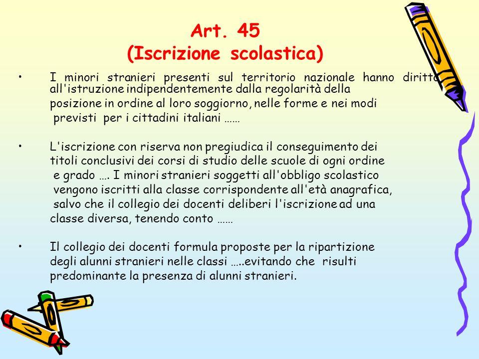 Art. 45 (Iscrizione scolastica) I minori stranieri presenti sul territorio nazionale hanno diritto all'istruzione indipendentemente dalla regolarità d