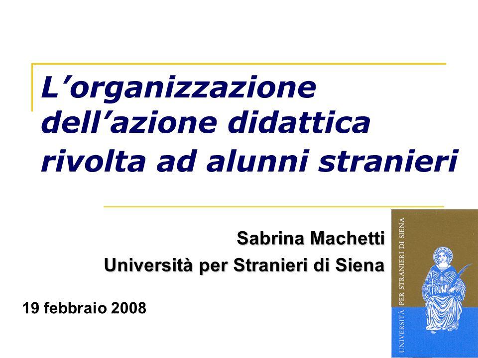 Lorganizzazione dellazione didattica rivolta ad alunni stranieri Sabrina Machetti Università per Stranieri di Siena 19 febbraio 2008
