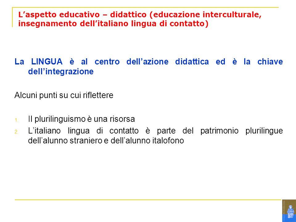 Laspetto educativo – didattico (educazione interculturale, insegnamento dellitaliano lingua di contatto) La LINGUA è al centro dellazione didattica ed è la chiave dellintegrazione Alcuni punti su cui riflettere 1.