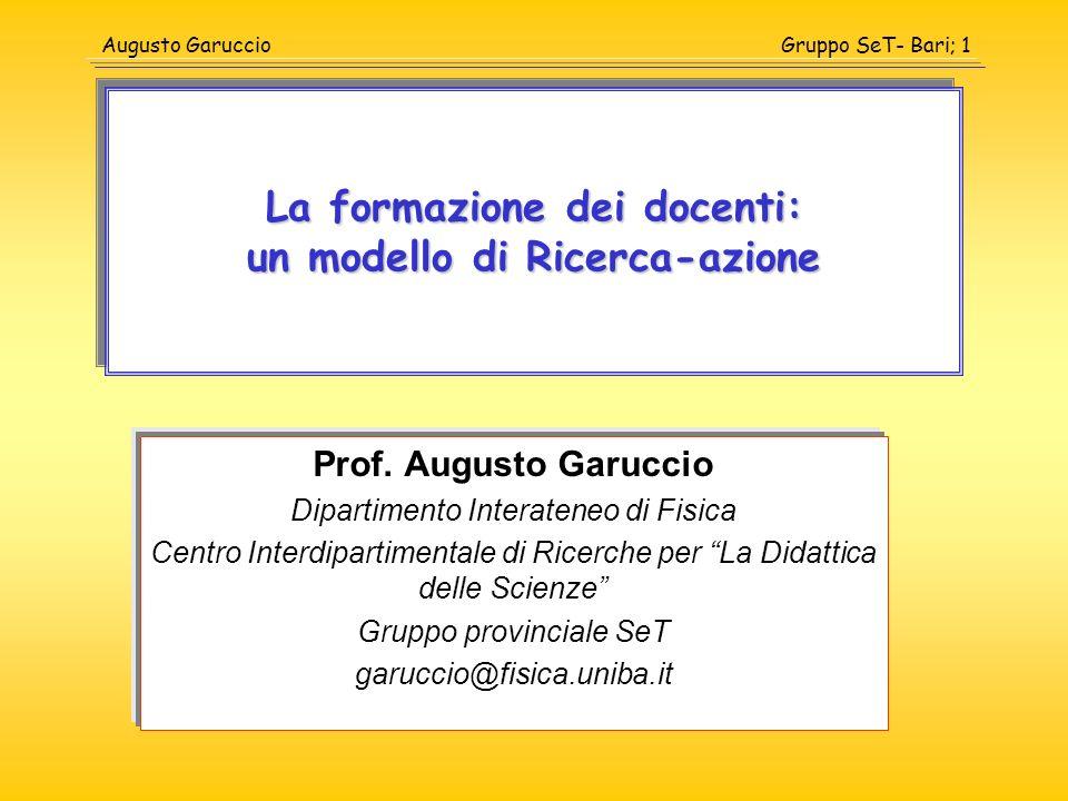 Gruppo SeT- Bari; 1Augusto Garuccio La formazione dei docenti: un modello di Ricerca-azione Prof. Augusto Garuccio Dipartimento Interateneo di Fisica