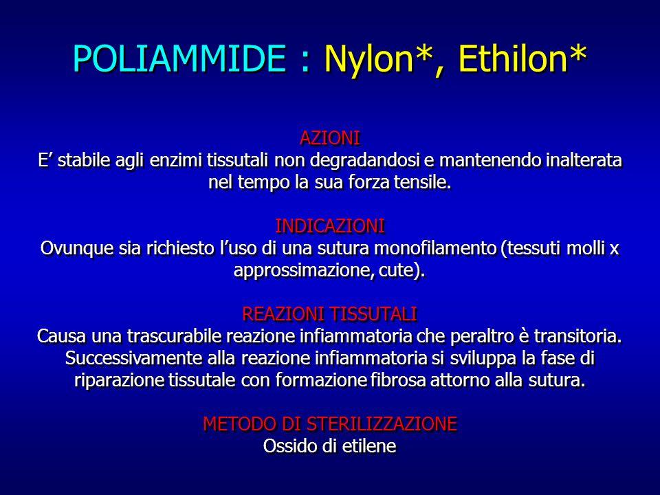 POLIAMMIDE : Nylon*, Ethilon* AZIONI E stabile agli enzimi tissutali non degradandosi e mantenendo inalterata nel tempo la sua forza tensile. INDICAZI