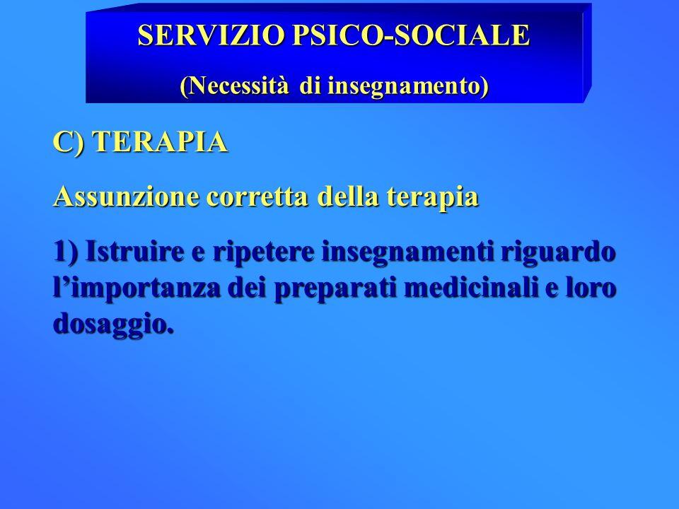 SERVIZIO PSICO-SOCIALE (Necessità di insegnamento) C) TERAPIA Assunzione corretta della terapia 1) Istruire e ripetere insegnamenti riguardo limportan