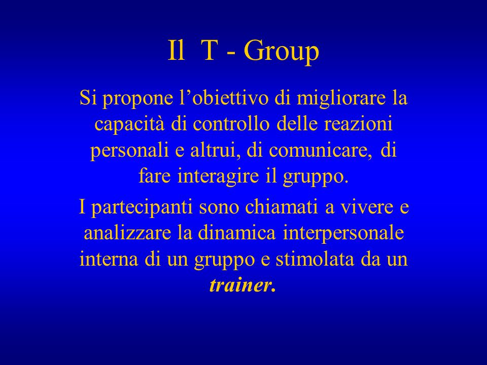 Il T - Group Si propone lobiettivo di migliorare la capacità di controllo delle reazioni personali e altrui, di comunicare, di fare interagire il grup