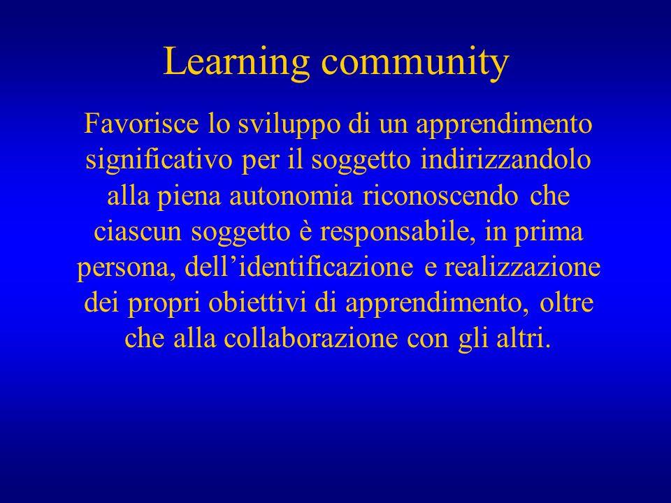 Learning community Favorisce lo sviluppo di un apprendimento significativo per il soggetto indirizzandolo alla piena autonomia riconoscendo che ciascu