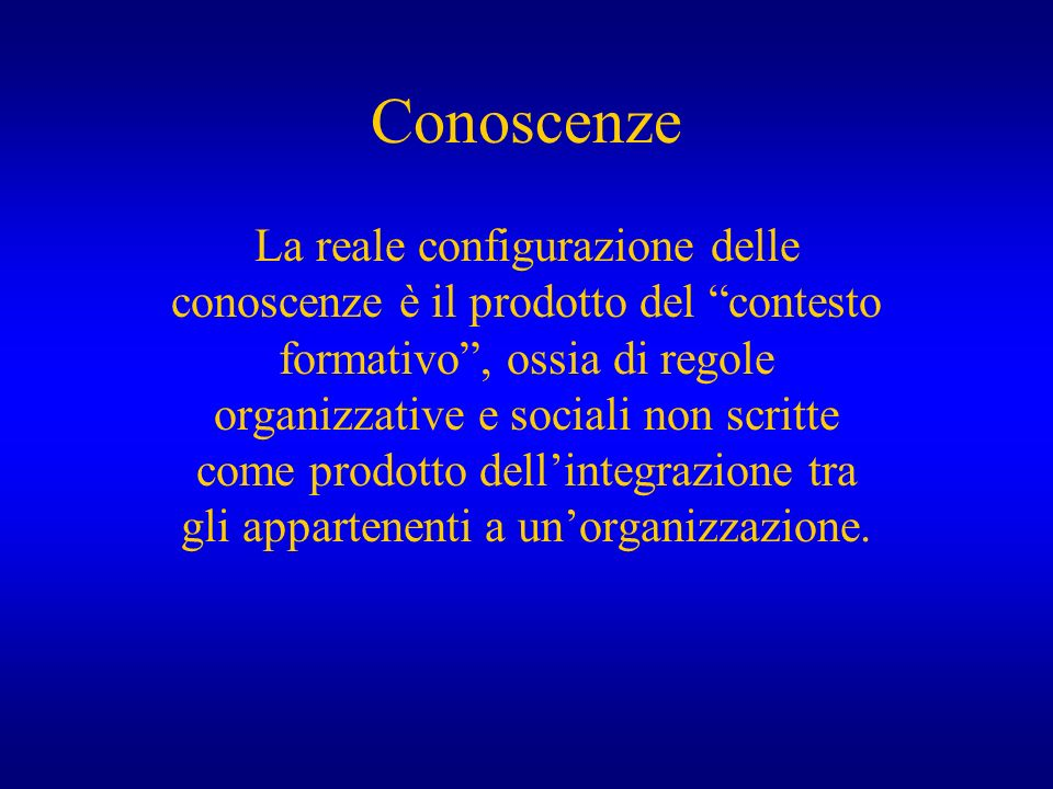 Conoscenze La reale configurazione delle conoscenze è il prodotto del contesto formativo, ossia di regole organizzative e sociali non scritte come pro