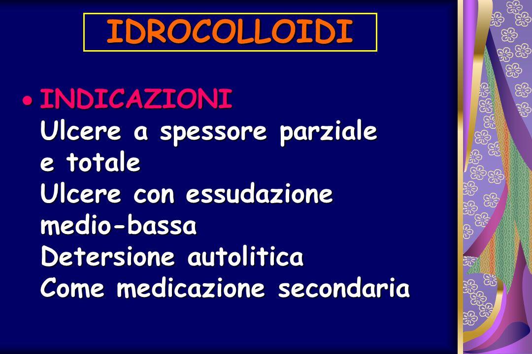 IDROCOLLOIDI INDICAZIONI Ulcere a spessore parziale e totale Ulcere con essudazione medio-bassa Detersione autolitica Come medicazione secondaria INDI