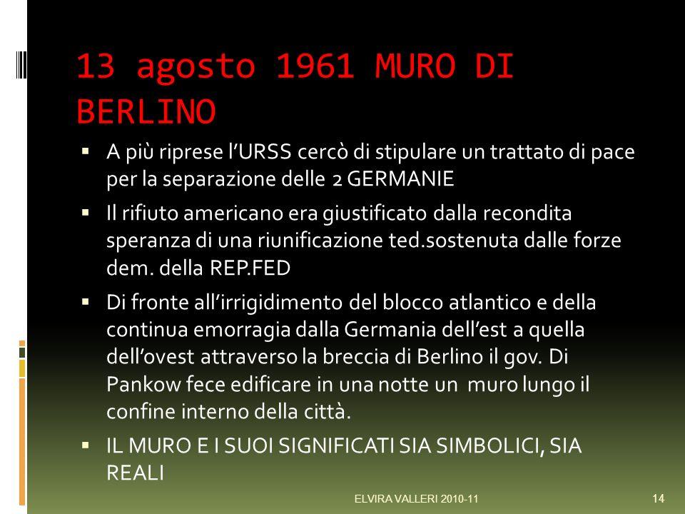 13 agosto 1961 MURO DI BERLINO A più riprese lURSS cercò di stipulare un trattato di pace per la separazione delle 2 GERMANIE Il rifiuto americano era giustificato dalla recondita speranza di una riunificazione ted.sostenuta dalle forze dem.