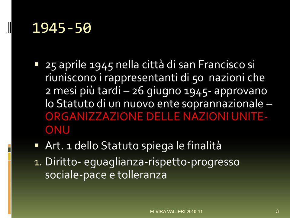1945-50 25 aprile 1945 nella città di san Francisco si riuniscono i rappresentanti di 50 nazioni che 2 mesi più tardi – 26 giugno 1945- approvano lo Statuto di un nuovo ente soprannazionale – ORGANIZZAZIONE DELLE NAZIONI UNITE- ONU Art.
