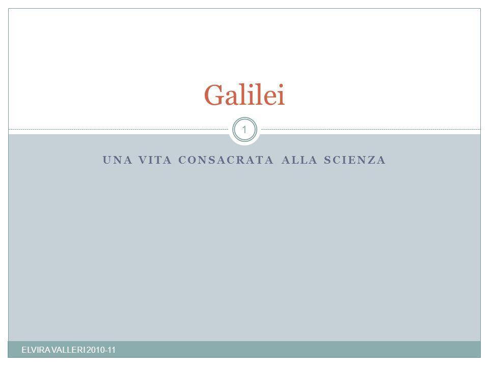 UNA VITA CONSACRATA ALLA SCIENZA Galilei 1 ELVIRA VALLERI 2010-11