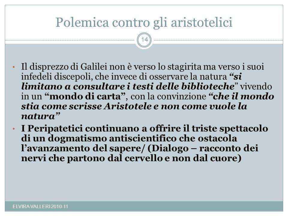 Polemica contro gli aristotelici Il disprezzo di Galilei non è verso lo stagirita ma verso i suoi infedeli discepoli, che invece di osservare la natur