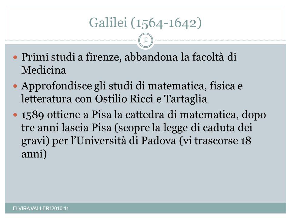 Galilei (1564-1642) Primi studi a firenze, abbandona la facoltà di Medicina Approfondisce gli studi di matematica, fisica e letteratura con Ostilio Ricci e Tartaglia 1589 ottiene a Pisa la cattedra di matematica, dopo tre anni lascia Pisa (scopre la legge di caduta dei gravi) per lUniversità di Padova (vi trascorse 18 anni) 2 ELVIRA VALLERI 2010-11