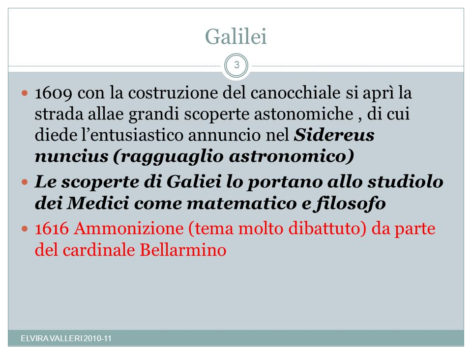 Galilei 1609 con la costruzione del canocchiale si aprì la strada allae grandi scoperte astonomiche, di cui diede lentusiastico annuncio nel Sidereus nuncius (ragguaglio astronomico) Le scoperte di Galiei lo portano allo studiolo dei Medici come matematico e filosofo 1616 Ammonizione (tema molto dibattuto) da parte del cardinale Bellarmino 3 ELVIRA VALLERI 2010-11