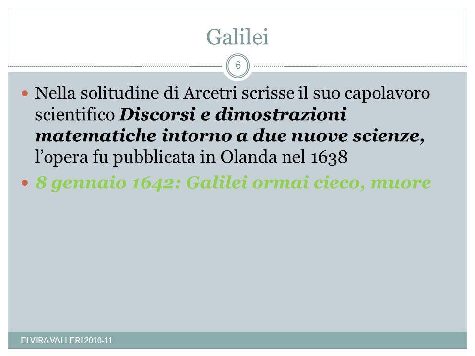 Galilei Nella solitudine di Arcetri scrisse il suo capolavoro scientifico Discorsi e dimostrazioni matematiche intorno a due nuove scienze, lopera fu pubblicata in Olanda nel 1638 8 gennaio 1642: Galilei ormai cieco, muore 6 ELVIRA VALLERI 2010-11