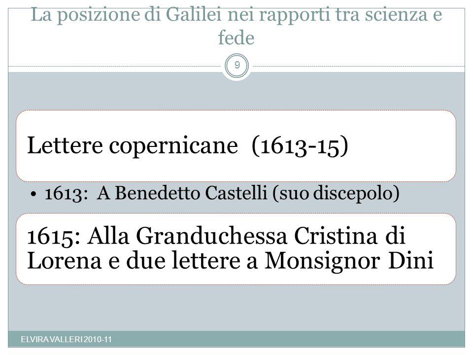 La posizione di Galilei nei rapporti tra scienza e fede Lettere copernicane (1613-15) 1613: A Benedetto Castelli (suo discepolo) 1615: Alla Granduchessa Cristina di Lorena e due lettere a Monsignor Dini 9 ELVIRA VALLERI 2010-11