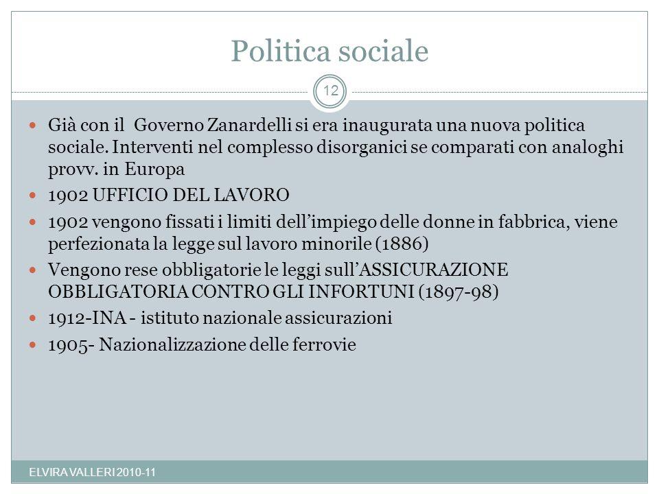 Politica sociale ELVIRA VALLERI 2010-11 12 Già con il Governo Zanardelli si era inaugurata una nuova politica sociale. Interventi nel complesso disorg