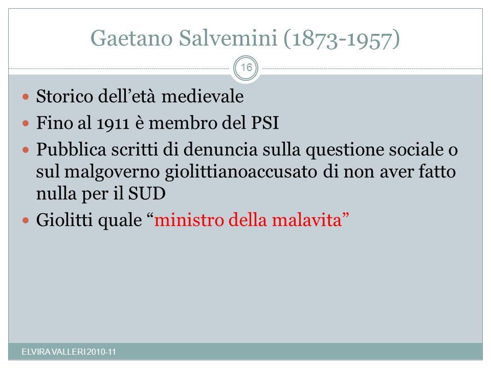 Gaetano Salvemini (1873-1957) ELVIRA VALLERI 2010-11 16 Storico delletà medievale Fino al 1911 è membro del PSI Pubblica scritti di denuncia sulla que