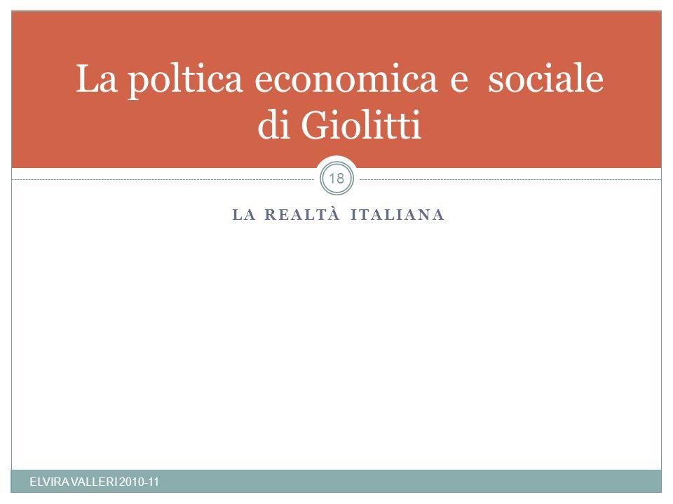 LA REALTÀ ITALIANA La poltica economica e sociale di Giolitti ELVIRA VALLERI 2010-11 18