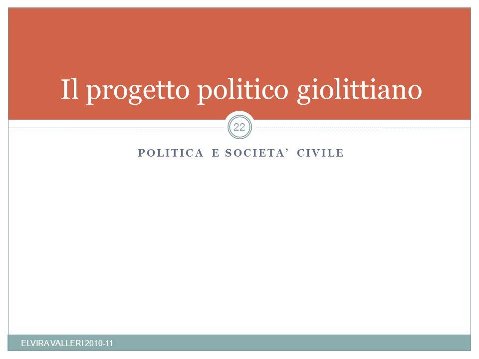 POLITICA E SOCIETA CIVILE Il progetto politico giolittiano ELVIRA VALLERI 2010-11 22