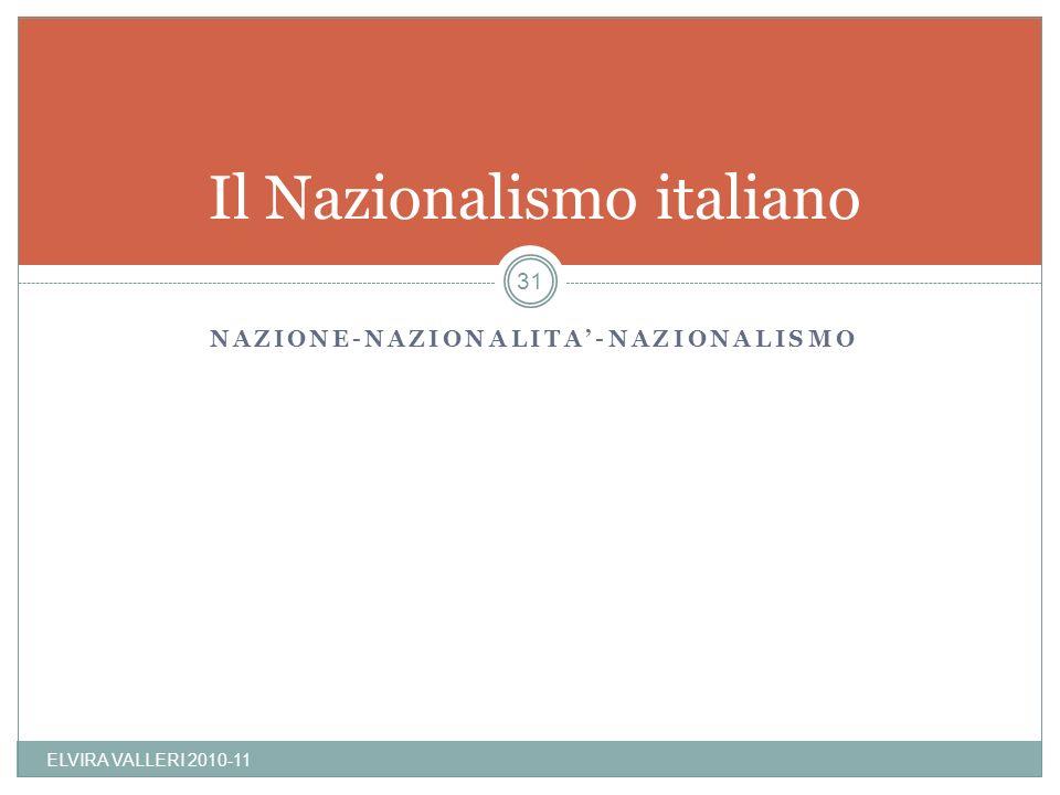 NAZIONE-NAZIONALITA-NAZIONALISMO Il Nazionalismo italiano ELVIRA VALLERI 2010-11 31