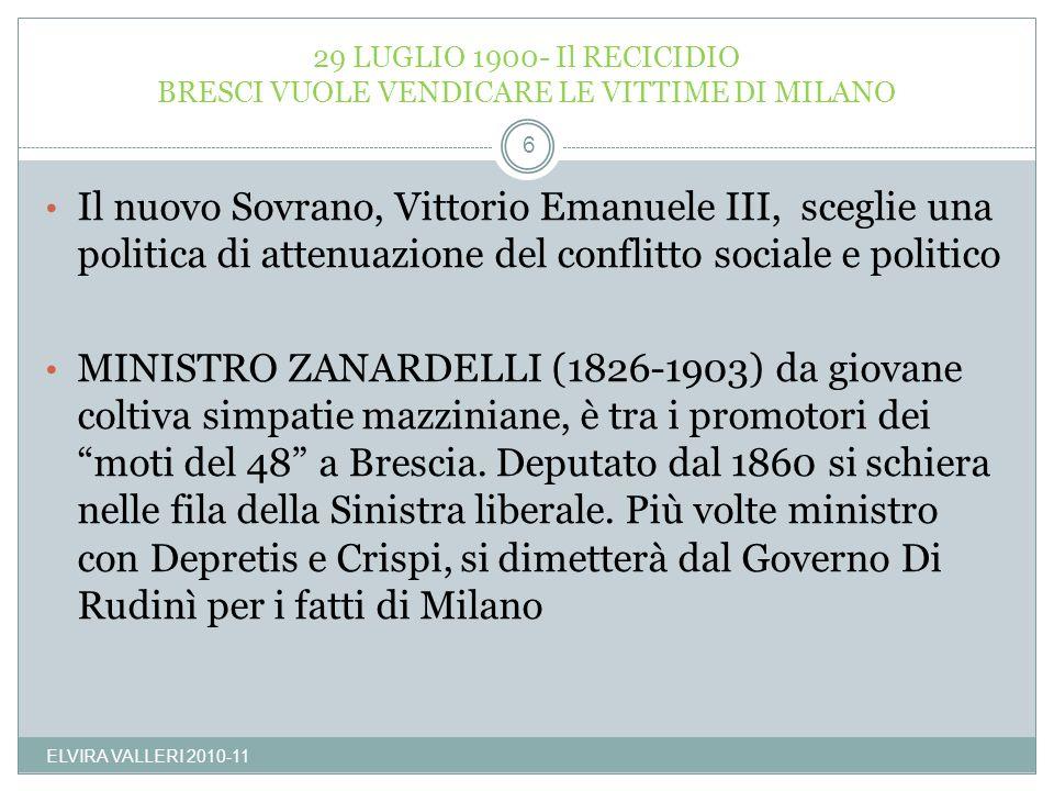 29 LUGLIO 1900- Il RECICIDIO BRESCI VUOLE VENDICARE LE VITTIME DI MILANO ELVIRA VALLERI 2010-11 6 Il nuovo Sovrano, Vittorio Emanuele III, sceglie una
