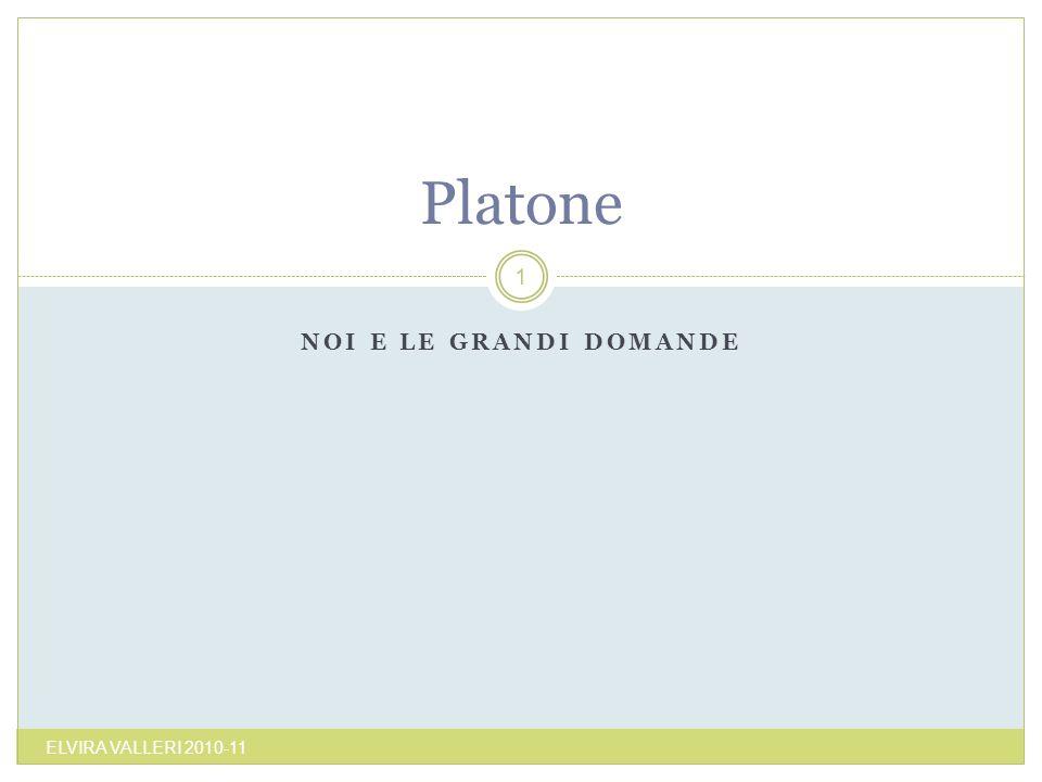 NOI E LE GRANDI DOMANDE ELVIRA VALLERI 2010-11 1 Platone