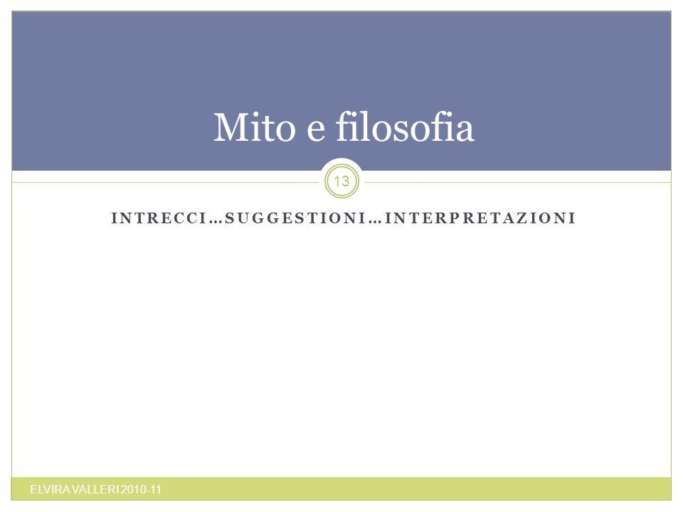 INTRECCI…SUGGESTIONI…INTERPRETAZIONI Mito e filosofia ELVIRA VALLERI 2010-11 13