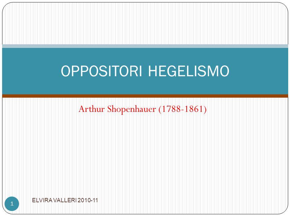 Arthur Shopenhauer (1788-1861) ELVIRA VALLERI 2010-11 1 OPPOSITORI HEGELISMO