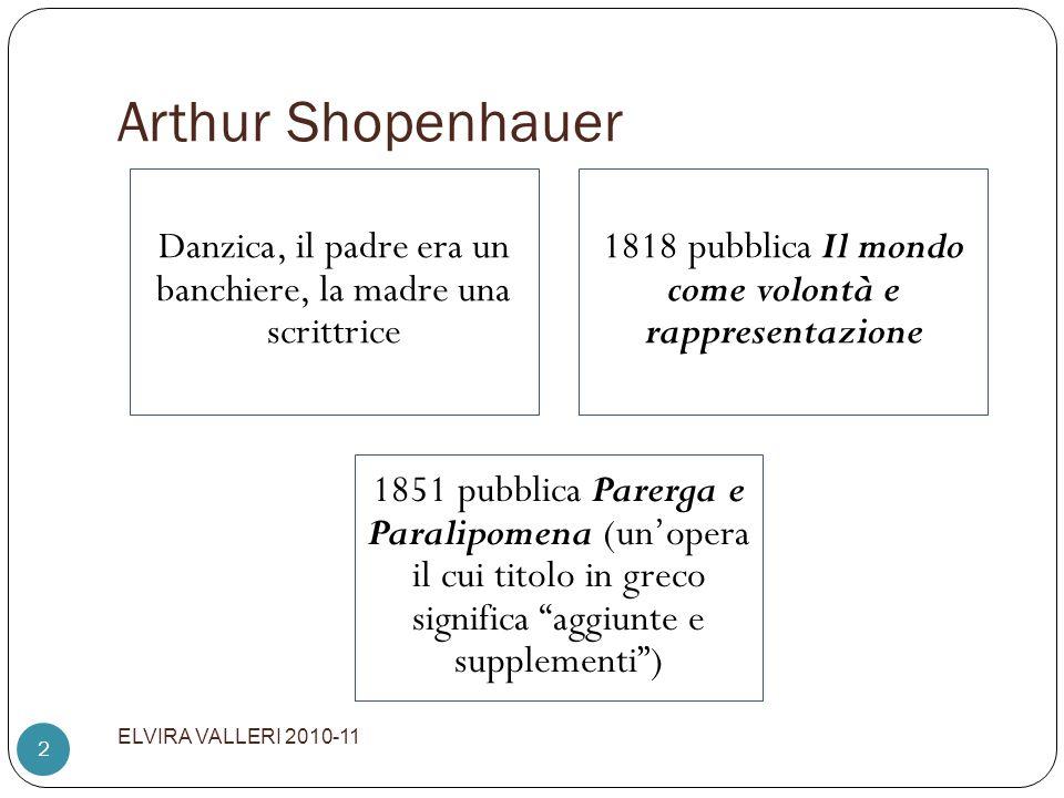 Arthur Shopenhauer ELVIRA VALLERI 2010-11 2 Danzica, il padre era un banchiere, la madre una scrittrice 1818 pubblica Il mondo come volontà e rapprese