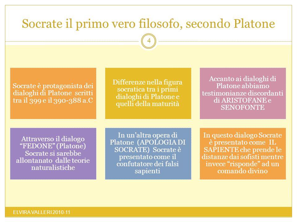 Socrate il primo vero filosofo, secondo Platone ELVIRA VALLERI 2010-11 4 Socrate è protagonista dei dialoghi di Platone scritti tra il 399 e il 390-38
