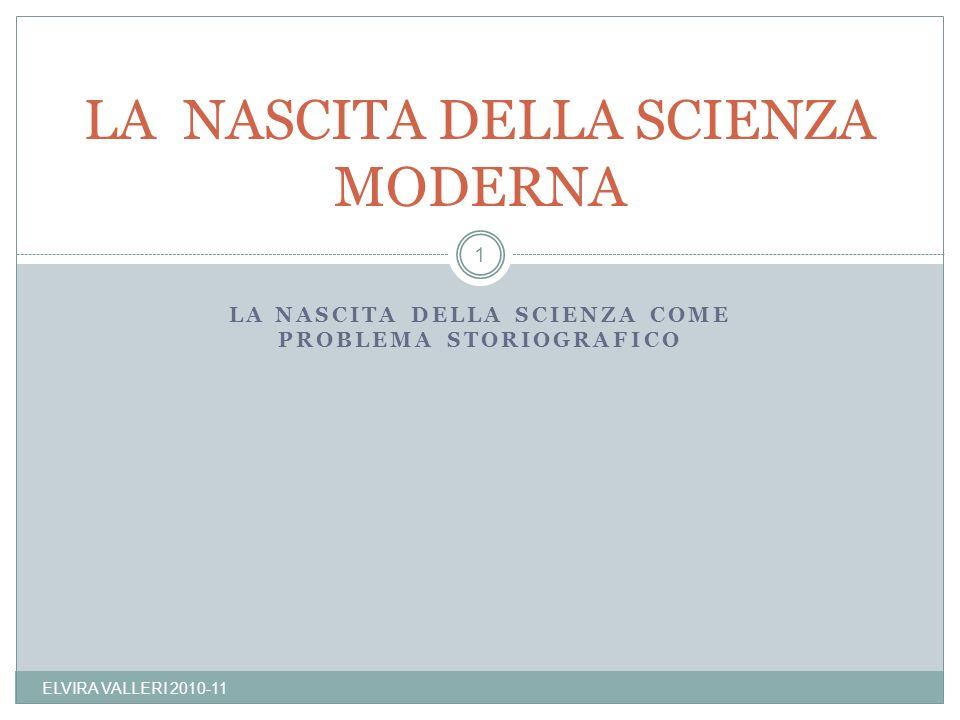 LA NASCITA DELLA SCIENZA COME PROBLEMA STORIOGRAFICO LA NASCITA DELLA SCIENZA MODERNA 1 ELVIRA VALLERI 2010-11
