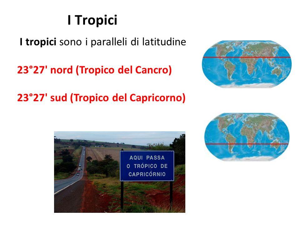 I Tropici I tropici sono i paralleli di latitudine 23°27' nord (Tropico del Cancro) 23°27' sud (Tropico del Capricorno)
