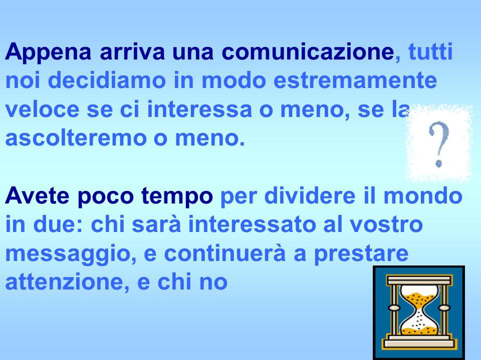 Appena arriva una comunicazione, tutti noi decidiamo in modo estremamente veloce se ci interessa o meno, se la ascolteremo o meno. Avete poco tempo pe