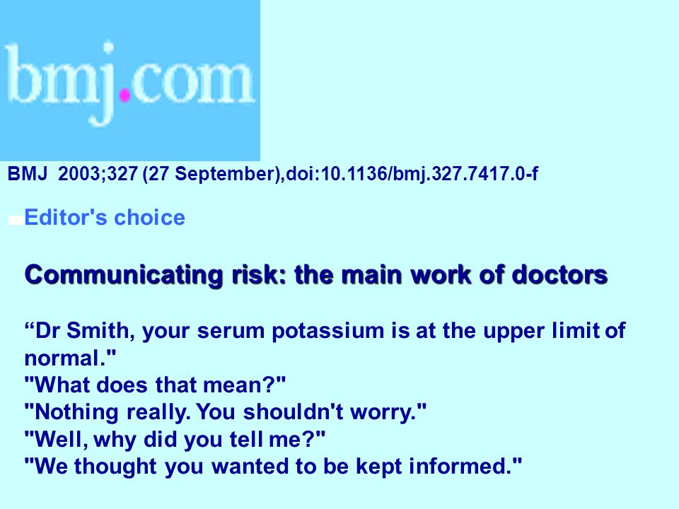 Editor's choice Communicating risk: the main work of doctors Dr Smith, your serum potassium is at the upper limit of normal.