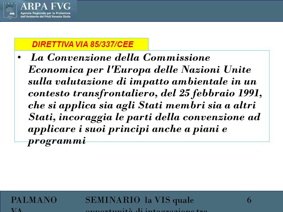 PALMANO VA 6SEMINARIO la VIS quale opportunità di integrazione tra ambiente e salute La Convenzione della Commissione Economica per l Europa delle Nazioni Unite sulla valutazione di impatto ambientale in un contesto transfrontaliero, del 25 febbraio 1991, che si applica sia agli Stati membri sia a altri Stati, incoraggia le parti della convenzione ad applicare i suoi principi anche a piani e programmi DIRETTIVA VIA 85/337/CEE