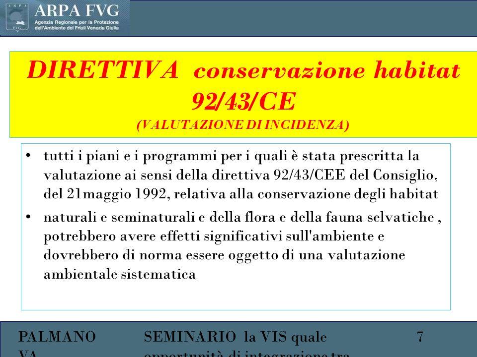 PALMANO VA 7SEMINARIO la VIS quale opportunità di integrazione tra ambiente e salute DIRETTIVA conservazione habitat 92/43/CE (VALUTAZIONE DI INCIDENZA) tutti i piani e i programmi per i quali è stata prescritta la valutazione ai sensi della direttiva 92/43/CEE del Consiglio, del 21maggio 1992, relativa alla conservazione degli habitat naturali e seminaturali e della flora e della fauna selvatiche, potrebbero avere effetti significativi sull ambiente e dovrebbero di norma essere oggetto di una valutazione ambientale sistematica