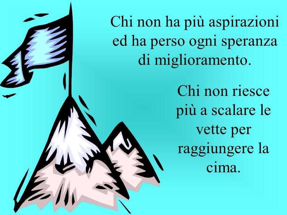 Chi non ha più aspirazioni ed ha perso ogni speranza di miglioramento. Chi non riesce più a scalare le vette per raggiungere la cima.
