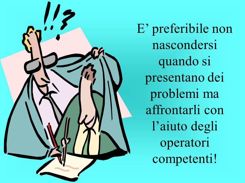E preferibile non nascondersi quando si presentano dei problemi ma affrontarli con laiuto degli operatori competenti!