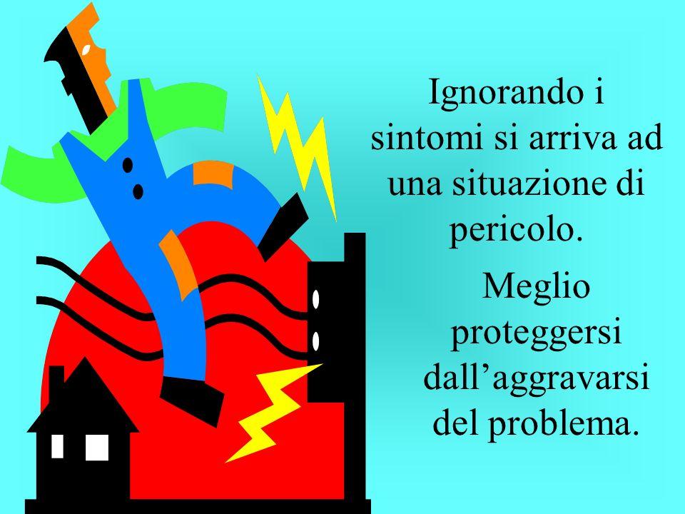 Ignorando i sintomi si arriva ad una situazione di pericolo. Meglio proteggersi dallaggravarsi del problema.