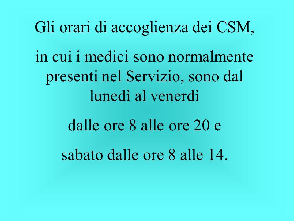 Gli orari di accoglienza dei CSM, in cui i medici sono normalmente presenti nel Servizio, sono dal lunedì al venerdì dalle ore 8 alle ore 20 e sabato