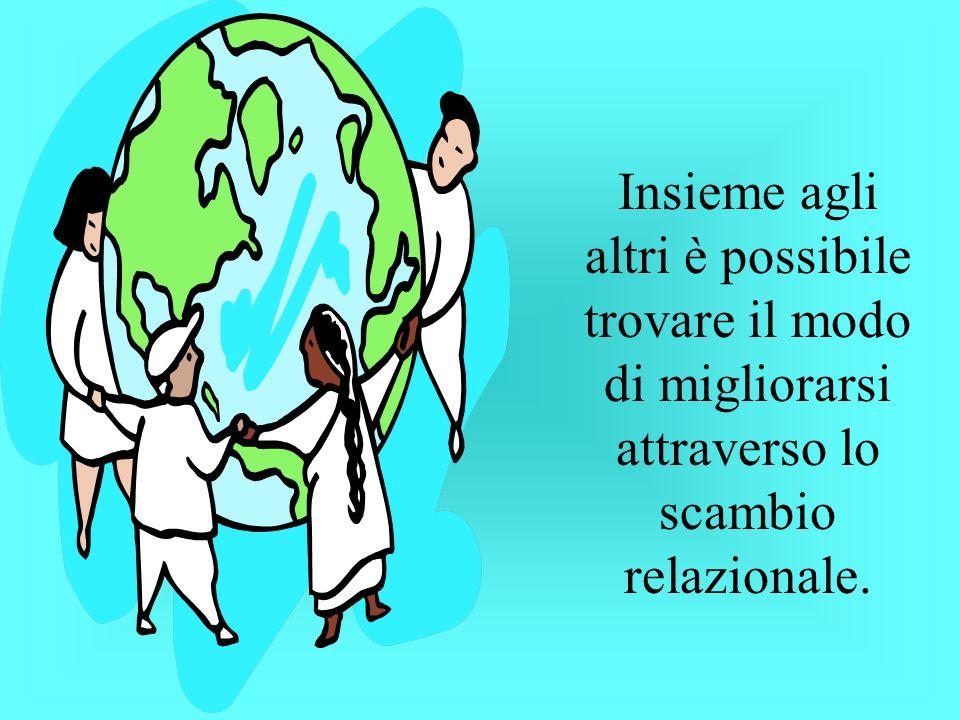 Insieme agli altri è possibile trovare il modo di migliorarsi attraverso lo scambio relazionale.