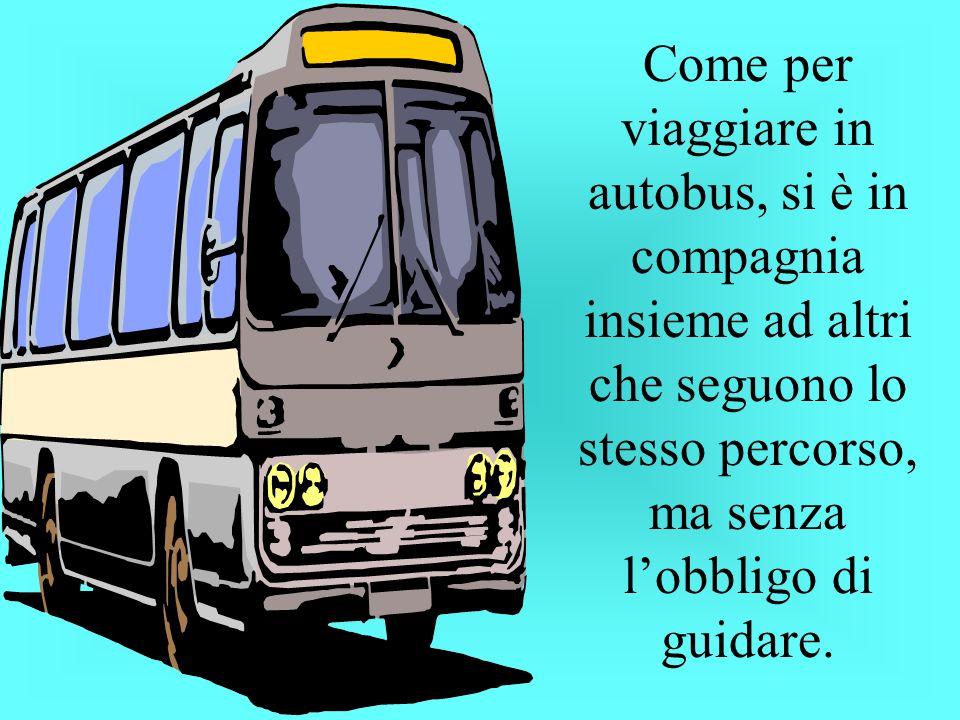 Come per viaggiare in autobus, si è in compagnia insieme ad altri che seguono lo stesso percorso, ma senza lobbligo di guidare.