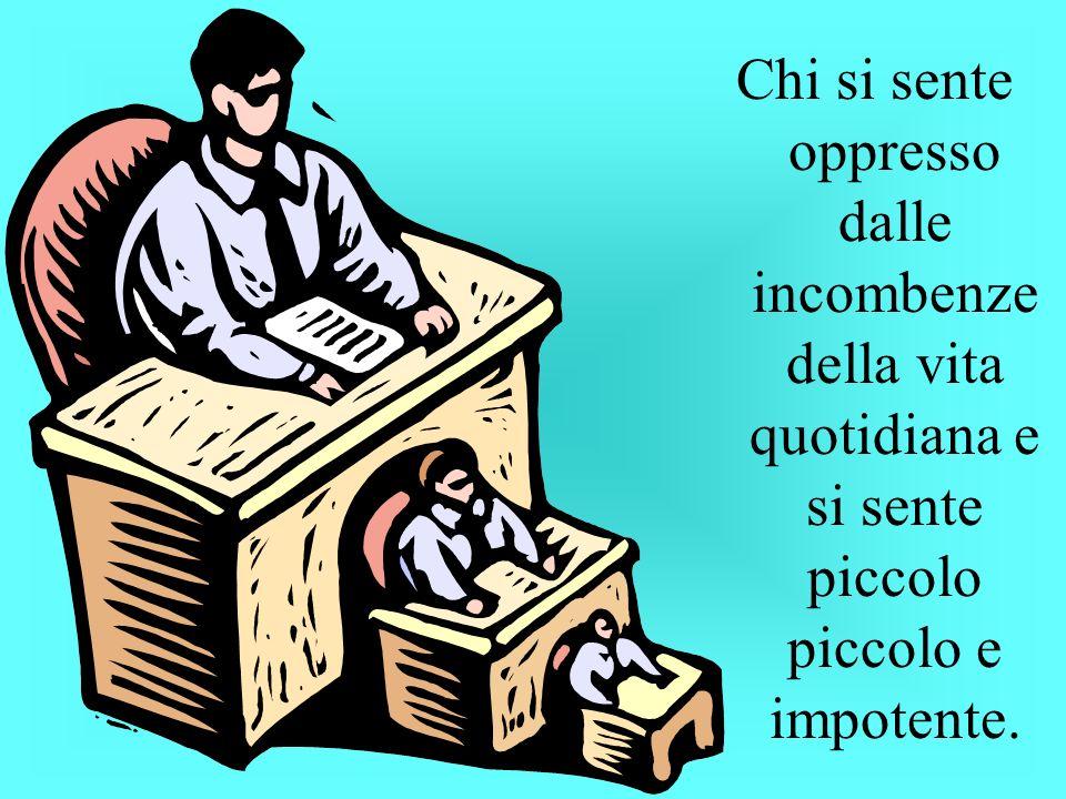 Chi si sente oppresso dalle incombenze della vita quotidiana e si sente piccolo piccolo e impotente.