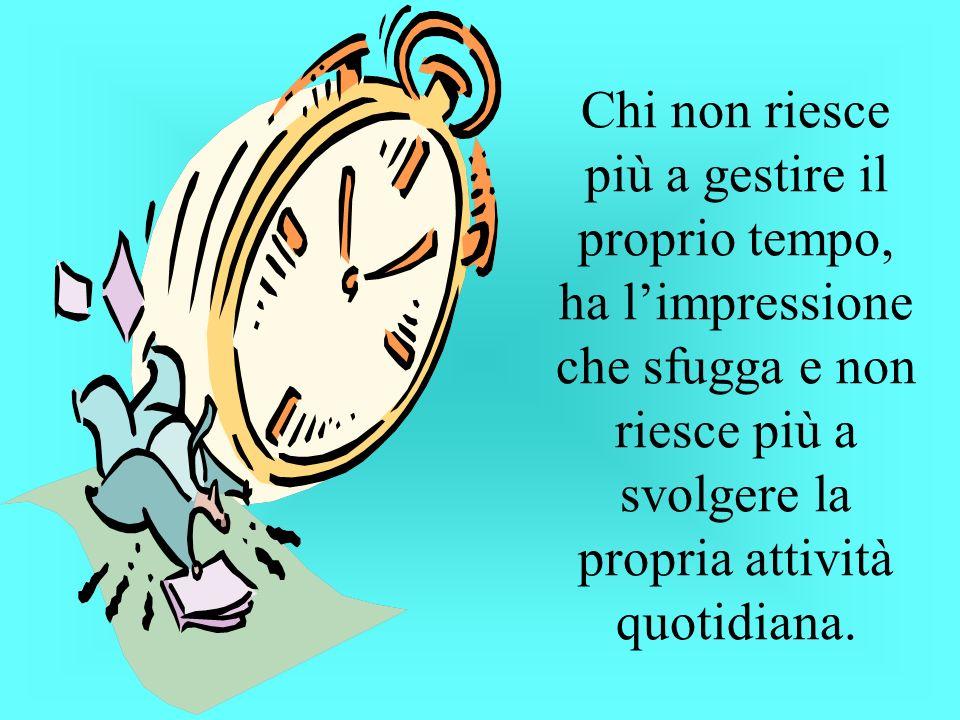 Chi non riesce più a gestire il proprio tempo, ha limpressione che sfugga e non riesce più a svolgere la propria attività quotidiana.