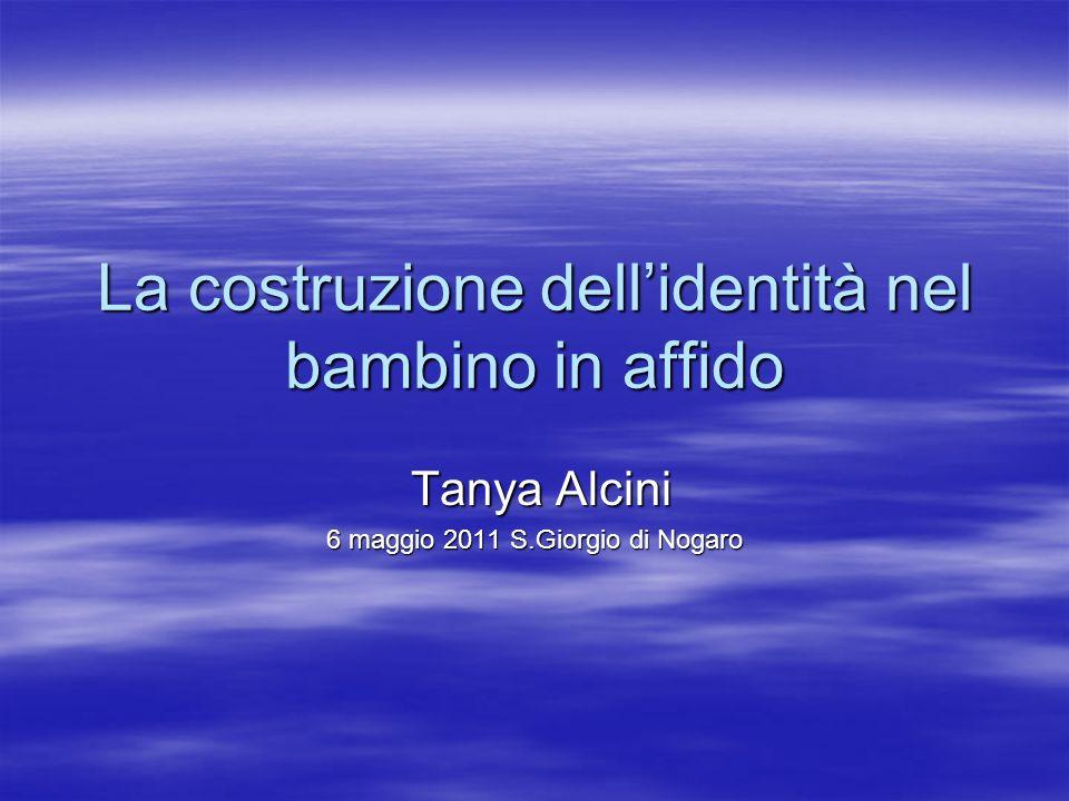 La costruzione dellidentità nel bambino in affido Tanya Alcini Tanya Alcini 6 maggio 2011 S.Giorgio di Nogaro