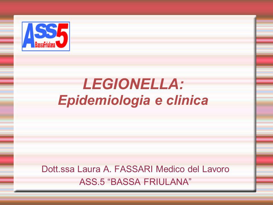 LEGIONELLA: Epidemiologia e clinica Dott.ssa Laura A. FASSARI Medico del Lavoro ASS.5 BASSA FRIULANA